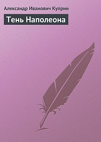 Александр Куприн -Тень Наполеона