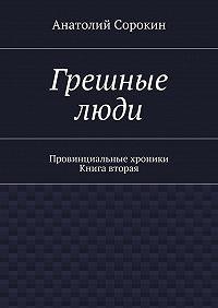 Анатолий Сорокин -Грешные люди. Провинциальные хроники. Книга вторая