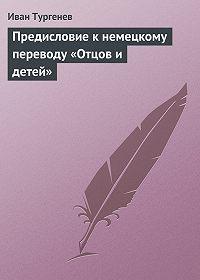 Иван Тургенев - Предисловие к немецкому переводу «Отцов и детей»