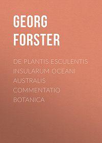 Georg Forster -De Plantis Esculentis Insularum Oceani Australis Commentatio Botanica