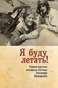 Зинаида Смелкова -Я буду летать! Первая русская женщина-летчица Зинаида Кокорина