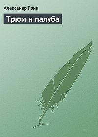 Александр Грин - Трюм и палуба