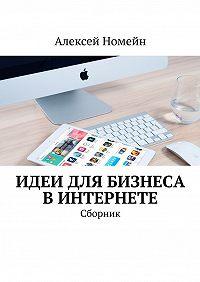 Алексей Номейн -Идеи для бизнеса вИнтернете. Сборник