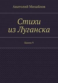 Анатолий Михайлов - Стихи изЛуганска. Книга 9