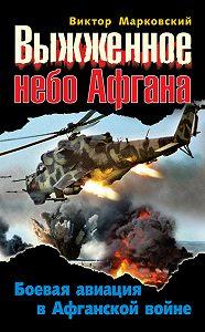 Виктор Марковский -Выжженное небо Афгана. Боевая авиация в Афганской войне