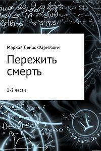 Денис Марков -Пережить смерть (1-2 части)