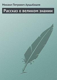 Михаил Арцыбашев -Рассказ о великом знании