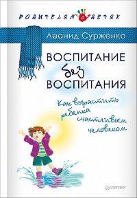 Леонид Сурженко -Воспитание без воспитания. Как вырастить ребенка счастливым человеком