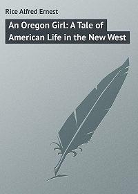 Alfred Rice -An Oregon Girl: A Tale of American Life in the New West