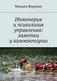 Михаил Федякин - Инженерия и психология управления. Заметки и комментарии