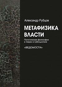 Александр Рубцов -Метафизика власти