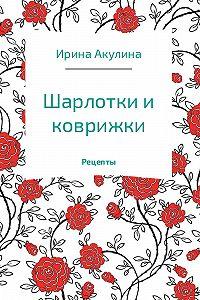 Ирина Акулина -Шарлотки и коврижки