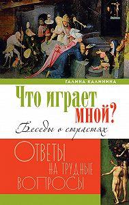 Галина Калинина - Что играет мной? Беседы о страстях и борьбе с ними в современном мире