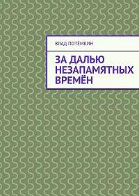Влад Потёмкин -Задалью незапамятных времён