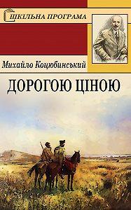 Михайло Коцюбинський -Дорогою ціною