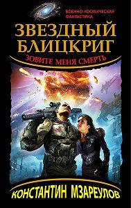 Константин Мзареулов -Звездный блицкриг. Зовите меня Смерть