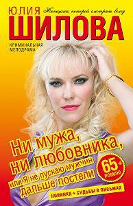Юлия Шилова -Ни мужа, ни любовника, или Я не пускаю мужчин дальше постели