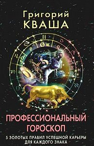 Григорий Семенович Кваша - Профессиональный гороскоп.5золотых правил успешной карьеры для каждого знака