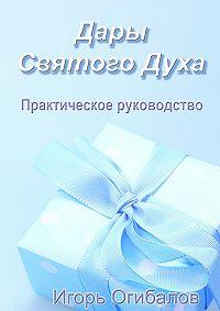 Игорь Александрович Огибалов -Дары Святого Духа. Практическое руководство