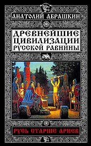 Анатолий Абрашкин - Древнейшие цивилизации Русской равнины. Русь старше ариев