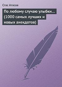 Стас Атасов - По любому случаю улыбки… (1000 самых лучших и новых анекдотов)