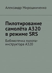 Александр Мирошниченко -Пилотирование самолёта А320 врежимеSRS. Библиотечка пилота-инструктораА320