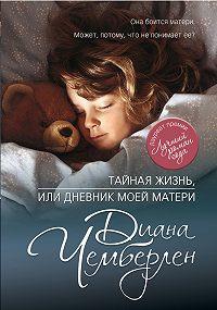 Диана Чемберлен - Тайная жизнь, или Дневник моей матери