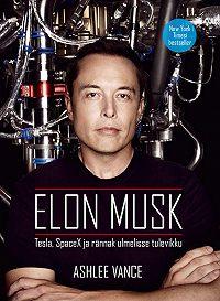 Ashlee Vance -Elon Musk: Tesla, SpaceX ja rännak ulmelisse tulevikku