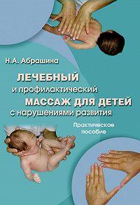 Нина Александровна Абрашина -Лечебный и профилактический массаж для детей с нарушениями развития. Практическое пособие