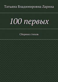 Татьяна Ларина (Петренко) -100первых. Сборник стихов