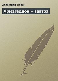 Александр Тюрин -Армагеддон – завтра