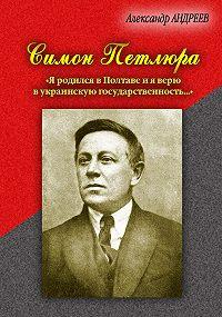 Александр Радьевич Андреев -Симон Петлюра. «Я родился в Полтаве и я верю в украинскую государственность...»