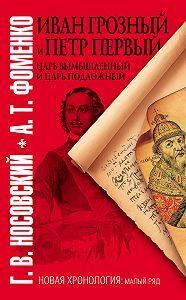 Анатолий Фоменко -Иван Грозный и Петр Первый. Царь вымышленный и царь подложный