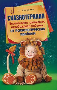 Гульнара Рашидовна Ломакина - Сказкотерапия. Воспитываем, развиваем, освобождаем ребенка от психологических проблем