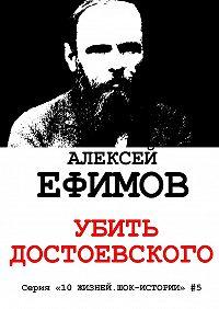 Алексей Ефимов -Убить Достоевского