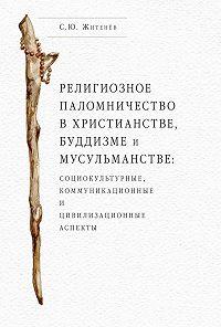Сергей Житенёв - Религиозное паломничество в христианстве, буддизме и мусульманстве: социокультурные, коммуникационные и цивилизационные аспекты
