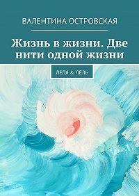 Валентина Островская -Жизнь вжизни. Две нити одной жизни. Леля &Лель