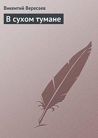 Викентий Вересаев -В сухом тумане