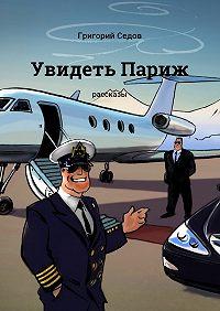 Григорий Седов -Увидеть Париж. Рассказы