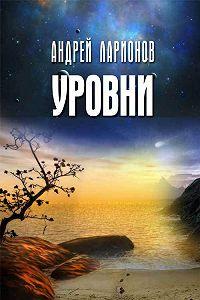 Андрей Ларионов -Уровни