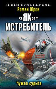 Роман Александрович Юров -«Як» – истребитель. Чужая судьба
