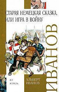 Альберт Иванов - Старая немецкая сказка, или Игра в войну (сборник)