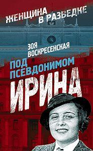 Зоя Воскресенская - Под псевдонимом Ирина