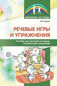 Валентина Невская -Речевые игры и упражнения. Пособие для учителей-логопедов, воспитателей и родителей