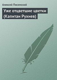Алексей Писемский -Уже отцветшие цветки (Капитан Рухнев)