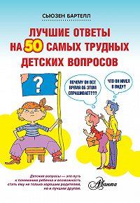 Сьюзен Бартелл - Лучшие ответы на 50 самых трудных детских вопросов