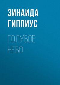 Зинаида Николаевна Гиппиус -Голубое небо