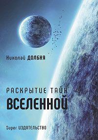 Николай Долбня -Раскрытие тайн Вселенной