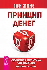 Антон Смирнов -Принцип денег. Секретная практика управления реальностью