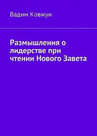 Вадим Ковжун -Размышления о лидерстве при чтении Нового Завета